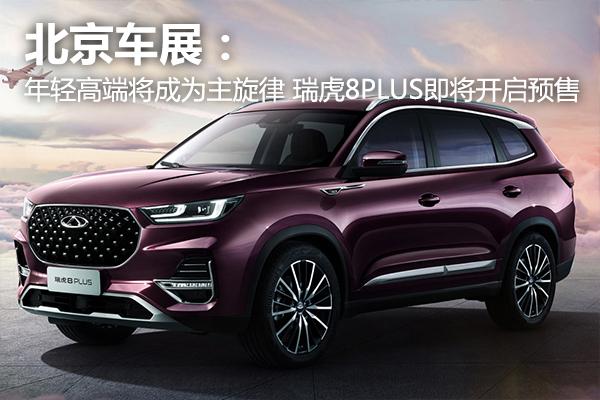北京车展:年轻高端豪华将成为主旋律 瑞虎8 PLUS即将开启预售