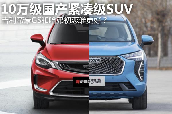 10万级国产紧凑型SUV,哈弗初恋对比帝豪GS谁更好?