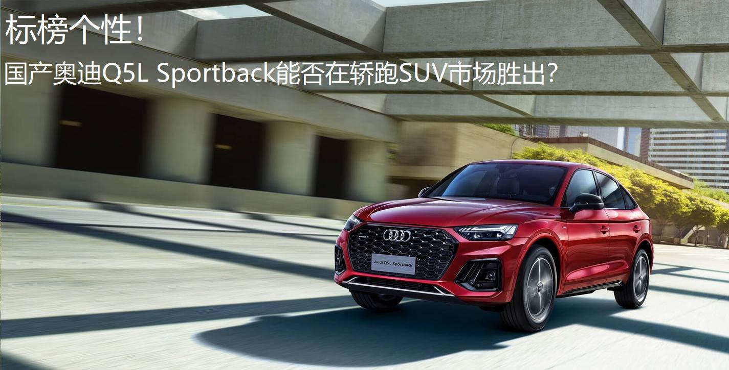 标榜个性!国产奥迪Q5L Sportback能否在轿跑SUV市场胜出?