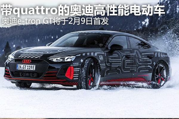 带quattro的奥迪电动性能车来了!e-tron GT 2月9日将首发,RS版随后就到