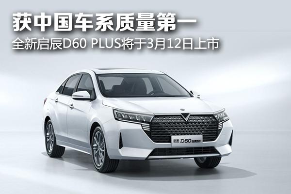 获中国车系质量第一 全新启辰D60 PLUS将于3月12日上市