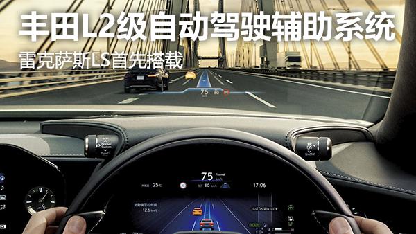 丰田海外发布L2级自动驾驶辅助系统,雷克萨斯LS首先搭载