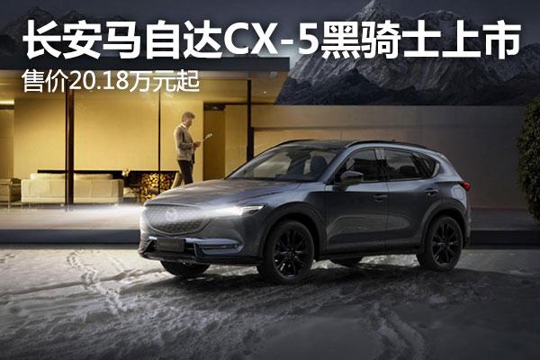 售价20.18万元起,长安马自达CX-5黑骑士版有何特别之处?