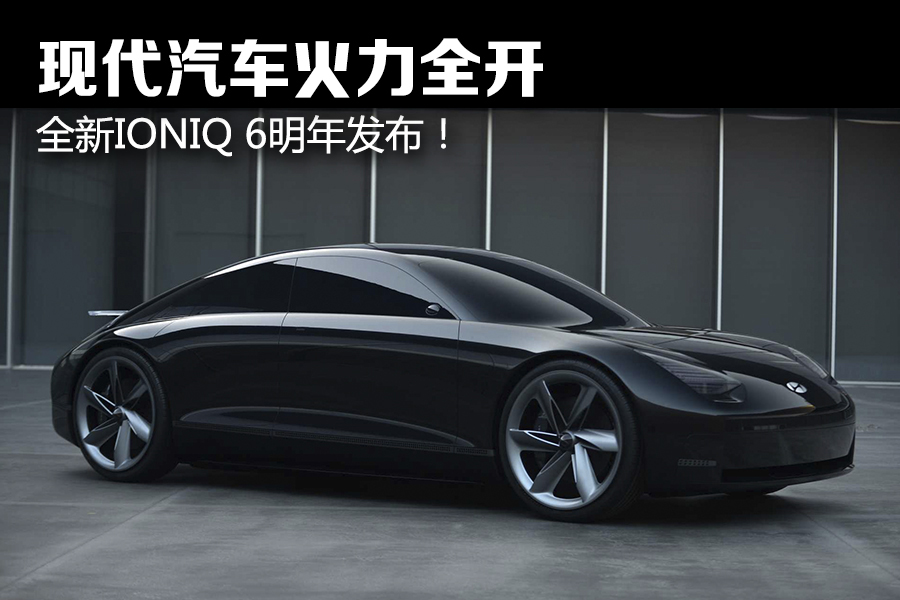 现代汽车火力全开,全新IONIQ 6明年发布!
