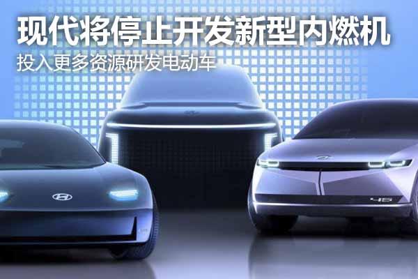 现代将停止开发新型内燃机 专注新能源技术的研发