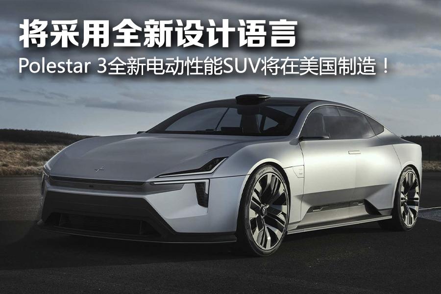 将采用全新设计语言 Polestar 3全新电动性能SUV将在美国制造!