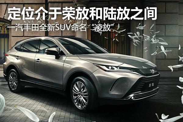 """定位介于荣放和陆放之间,一汽丰田全新SUV命名""""凌放"""""""
