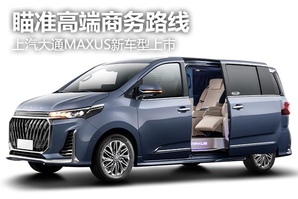 瞄准高端商务路线 上汽大通MAXUS新车型上市