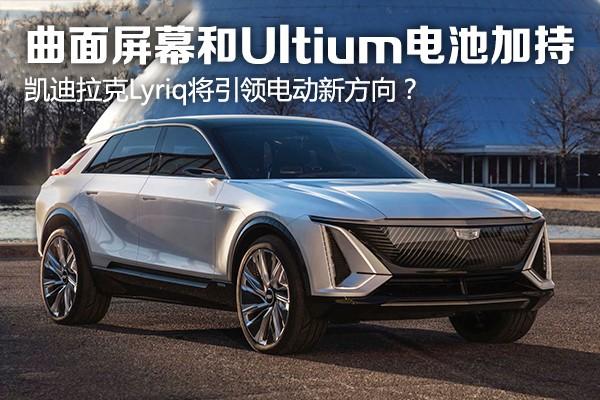 曲面屏幕和Ultium电池加持 凯迪拉克Lyriq将引领电动新方向?